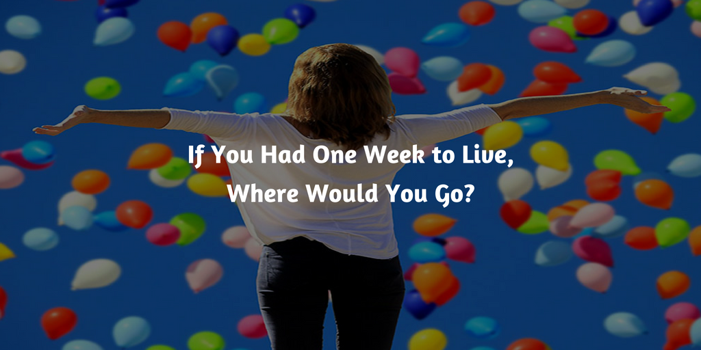 If You Had One Week to Live, Where Would You Go?